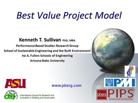 1 Best Value Project Model www.pbsrg.com Kenneth T. Sullivan PhD, MBA Performance Based Studies Research Group School of Sustainable Engineering and the.