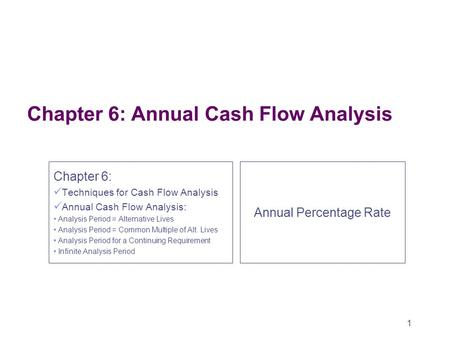 1 Chapter 6: Annual Cash Flow Analysis Chapter 6: Techniques for Cash Flow Analysis Annual Cash Flow Analysis: Analysis Period = Alternative Lives Analysis.
