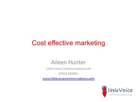 Cost effective marketing Aileen Hunter Little Voice Communications Ltd 07918 083951 www.littlevoicecommunications.com.