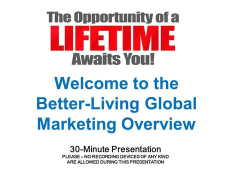 Welcome to the Better-Living Global Marketing Overview 30-Minute Presentation PLEASE – NO RECORDING DEVICES OF ANY KIND ARE ALLOWED DURING THIS PRESENTATION.
