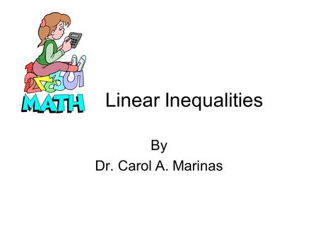 Linear Inequalities By Dr. Carol A. Marinas. Solving Linear Equations Linear Equations have no exponents higher than 1 and has an EQUAL SIGN. To solve.
