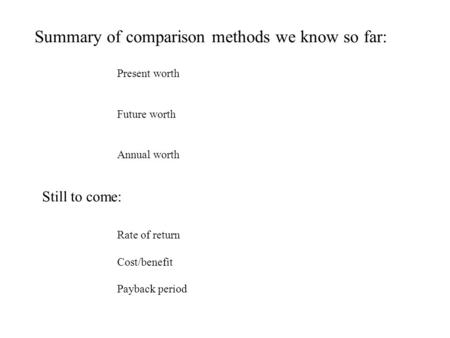 Summary of comparison methods we know so far: Present worth Future worth Annual worth Still to come: Rate of return Cost/benefit Payback period.