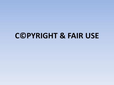 C©PYRIGHT & FAIR USE. What is C©PYRIGHT? The right granted by law to an author or other creator to control the use of work created. The law grants owners.