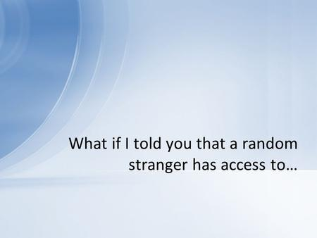 What if I told you that a random stranger has access to…
