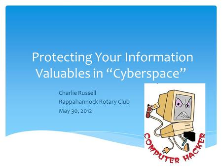 "Protecting Your Information Valuables in ""Cyberspace"" Charlie Russell Rappahannock Rotary Club May 30, 2012."