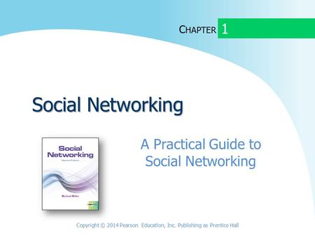 C HAPTER Social Networking A Practical Guide to Social Networking 1 Copyright © 2014 Pearson Education, Inc. Publishing as Prentice Hall.