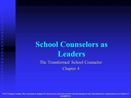 School Counselors as Leaders The Transformed School Counselor Chapter 4 ©2012 Cengage Learning. These materials are designed for classroom use and can.