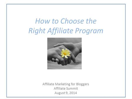 How to Choose the Right Affiliate Program Affiliate Marketing for Bloggers Affiliate Summit August 9, 2014.
