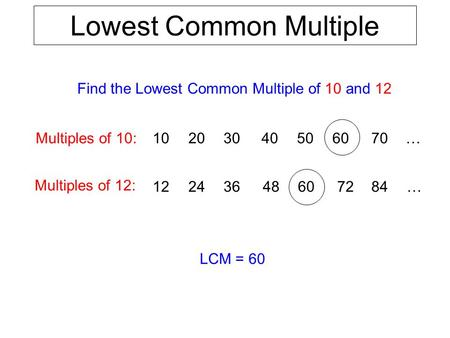 Lowest Common Multiple Find the Lowest Common Multiple of 10 and 12 Multiples of 12: Multiples of 10: 12243648 102030405060 LCM = 60 607284 70 … …