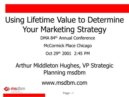 Page - 1 Using Lifetime Value to Determine Your Marketing Strategy Arthur Middleton Hughes, VP Strategic Planning msdbm www.msdbm.com DMA 84 th Annual.