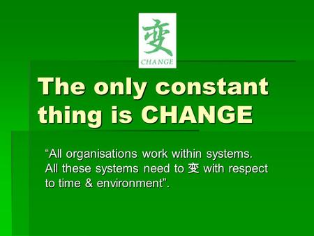 "The only constant thing is CHANGE ""All organisations work within systems. All these systems need to 变 with respect to time & environment""."