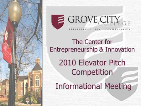 The Center for Entrepreneurship & Innovation 2010 Elevator Pitch Competition Informational Meeting Informational Meeting.