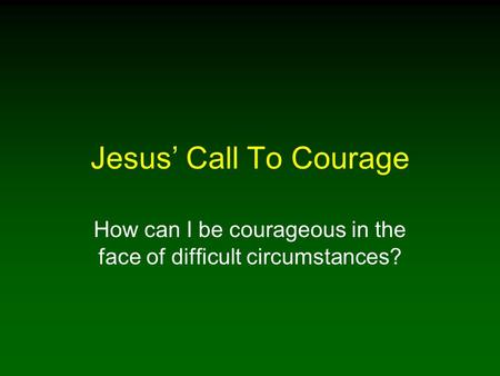 Jesus' Call To Courage How can I be courageous in the face of difficult circumstances?