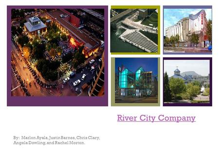 + River City Company By: Marlon Ayala, Justin Barnes, Chris Clary, Angela Dowling, and Rachel Morton.