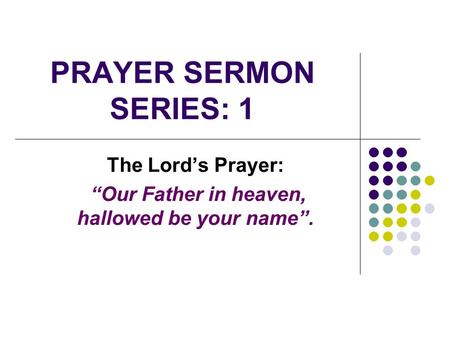 "PRAYER SERMON SERIES: 1 The Lord's Prayer: ""Our Father in heaven, hallowed be your name""."