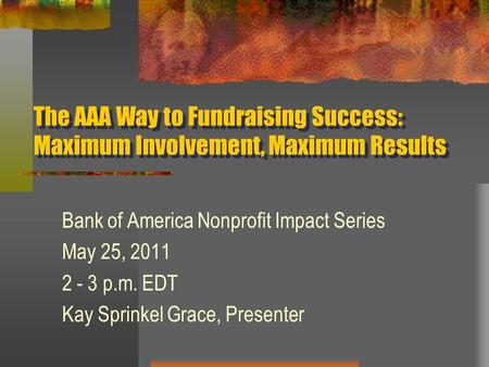 The AAA Way to Fundraising Success: Maximum Involvement, Maximum Results Bank of America Nonprofit Impact Series May 25, 2011 2 - 3 p.m. EDT Kay Sprinkel.