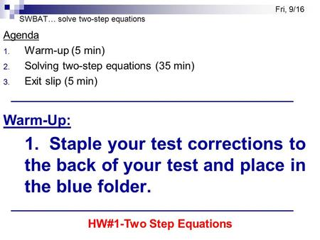 SWBAT… solve two-step equations Agenda 1. Warm-up (5 min) 2. Solving two-step equations (35 min) 3. Exit slip (5 min) Warm-Up: 1. Staple your test corrections.