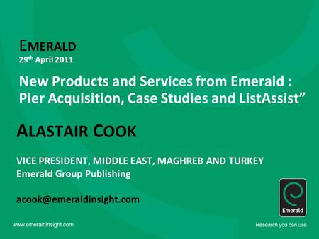 "E MERALD 29 th April 2011 New Products and Services from Emerald : Pier Acquisition, Case Studies and ListAssist"" A LASTAIR C OOK VICE PRESIDENT, MIDDLE."