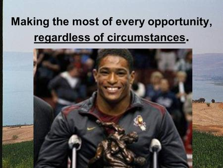 Making the most of every opportunity, regardless of circumstances.