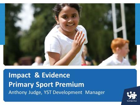 Impact & Evidence Primary Sport Premium Anthony Judge, YST Development Manager.
