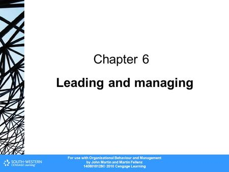 For use with Organizational Behaviour and Management by John Martin and Martin Fellenz 1408018128© 2010 Cengage Learning Leading and managing Chapter 6.