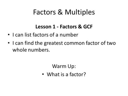Factors & Multiples Lesson 1 - Factors & GCF I can list factors of a number I can find the greatest common factor of two whole numbers. Warm Up: What is.