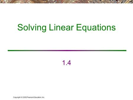 Copyright © 2005 Pearson Education, Inc. Solving Linear Equations 1.4.
