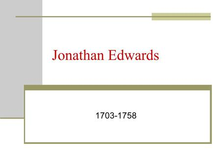Jonathan Edwards 1703-1758. Beginnings… Born in East Windsor, Connecticut to a devoutly Puritan family. As a boy, he preached sermons to his friends from.