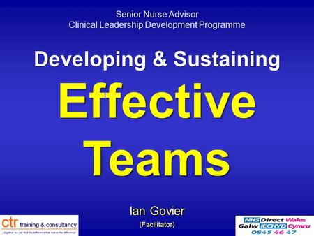 Developing & Sustaining Effective Teams Ian Govier (Facilitator) Senior Nurse Advisor Clinical Leadership Development Programme.