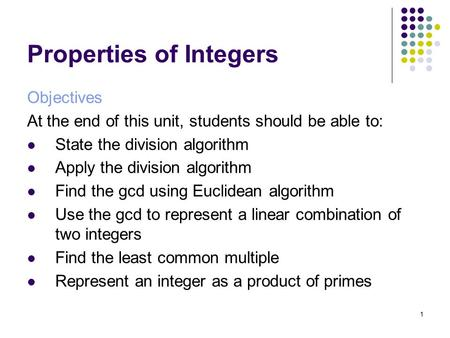 1 Properties of Integers Objectives At the end of this unit, students should be able to: State the division algorithm Apply the division algorithm Find.