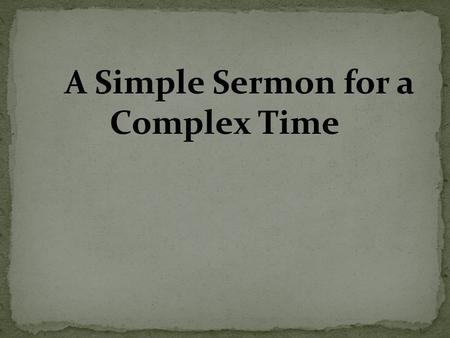 "A Simple Sermon for a Complex Time. Mat 11:28 ""Come to Me, all you who labor and are heavy laden, and I will give you rest. 29 ""Take My yoke upon you."
