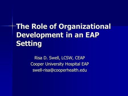 The Role of Organizational Development in an EAP Setting Risa D. Swell, LCSW, CEAP Cooper University Hospital EAP