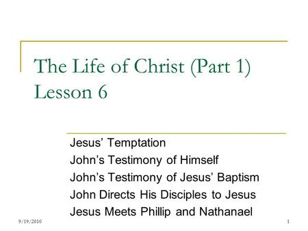 The Life of Christ (Part 1) Lesson 6 Jesus' Temptation John's Testimony of Himself John's Testimony of Jesus' Baptism John Directs His Disciples to Jesus.