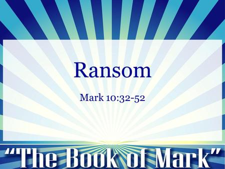 Ransom Mark 10:32-52. Mark 10:32-34 (NIV) 32 And they were on the road, going up to Jerusalem, and Jesus was walking ahead of them. And they were amazed,