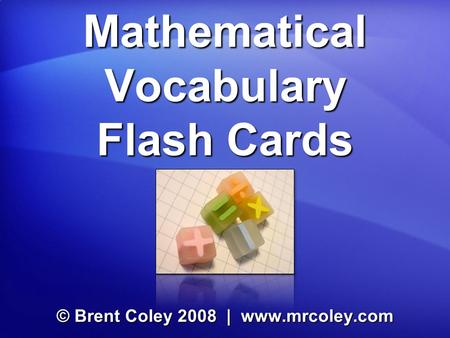 Mathematical Vocabulary Flash Cards © Brent Coley 2008 | www.mrcoley.com.