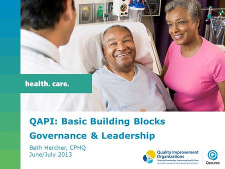 QAPI: Basic Building Blocks Governance & Leadership Beth Hercher, CPHQ June/July 2013.