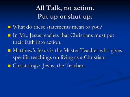 All Talk, no action. Put up or shut up. What do these statements mean to you? What do these statements mean to you? In Mt., Jesus teaches that Christians.