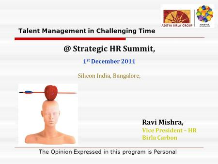 @ Strategic HR Summit, 1 st December 2011 Silicon India, Bangalore, Ravi Mishra, Vice President – HR Birla Carbon Talent Management in Challenging Time.