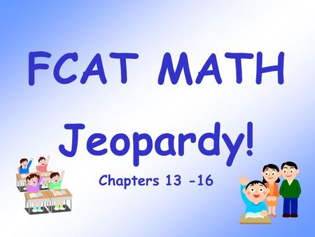 FCAT MATH Jeopardy! Chapters 13 -16 Factors & Multiples Chapter 13 100 300 200 400 500 100 300 200 400 500 100 300 200 400 500 100 300 200 400 500 100.