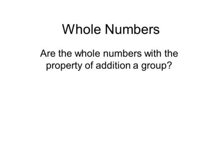 Whole Numbers Are the whole numbers with the property of addition a group?