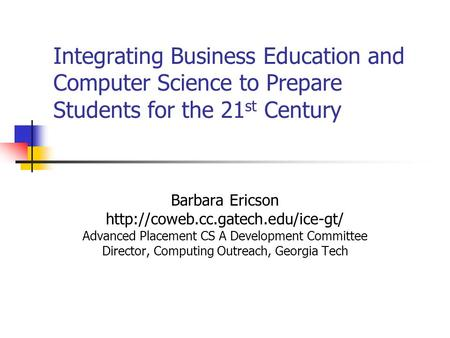 Integrating Business Education and Computer Science to Prepare Students for the 21 st Century Barbara Ericson  Advanced.