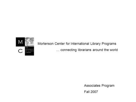 Mortenson Center for International Library Programs … connecting librarians around the world Associates Program Fall 2007.