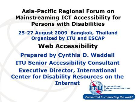 Web Accessibility Prepared by Cynthia D. Waddell ITU Senior Accessibility Consultant Executive Director, International Center for Disability Resources.