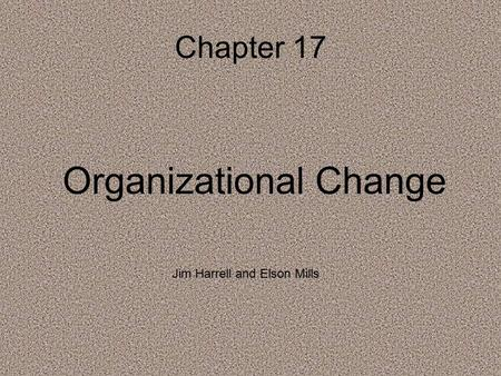 Chapter 17 Organizational Change Jim Harrell and Elson Mills.