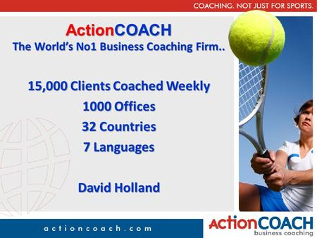ActionCOACH The World's No1 Business Coaching Firm.. 15,000 Clients Coached Weekly 1000 Offices 32 Countries 7 Languages David Holland.