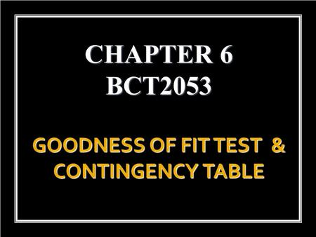 GOODNESS OF FIT TEST & CONTINGENCY TABLE CHAPTER 6 BCT2053.