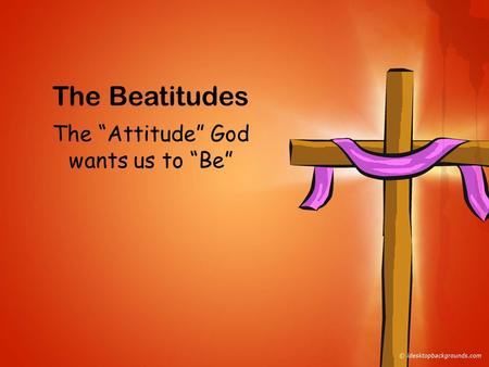 "The Beatitudes The ""Attitude"" God wants us to ""Be"""