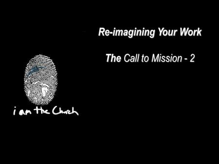 Re-imagining Your Work The Call to Mission - 2. We are part of the Whole Church bringing the Whole Gospel to the Whole World We are co-workers with God.