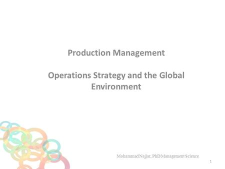 Production Management Operations Strategy and the Global Environment Mohammad Najjar, PhD Management Science 1.