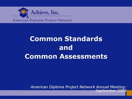 Common Standards and Common Assessments American Diploma Project Network Annual Meeting: September 2009.